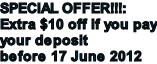 SPECIAL OFFER!!!: Extra $10 off if you pay your deposit before 17 June 2012