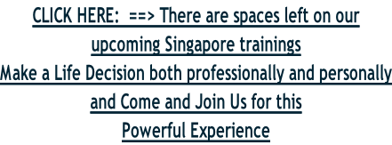 CLICK HERE:  ==> There are spaces left on our upcoming Singapore trainings Make a Life Decision both professionally and personally and Come and Join Us for this Powerful Experience
