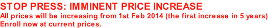 STOP PRESS: IMMINENT PRICE INCREASE All prices will be increasing from 1st Feb 2014 (the first increase in 5 years) Enroll now at current prices.