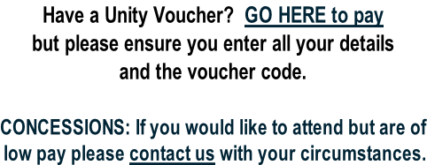 Have a Unity Voucher?  GO HERE to pay but please ensure you enter all your details and the voucher code.   CONCESSIONS: If you would like to attend but are of low pay please contact us with your circumstances.