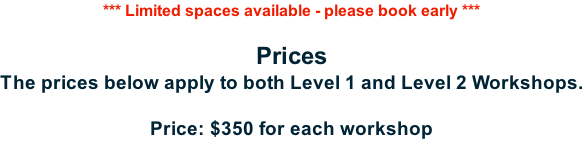 *** Limited spaces available - please book early ***  Prices The prices below apply to both Level 1 and Level 2 Workshops.  Price: $350 for each workshop