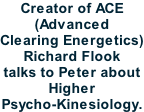 Creator of ACE (Advanced Clearing Energetics) Richard Flook talks to Peter about Higher Psycho-Kinesiology.